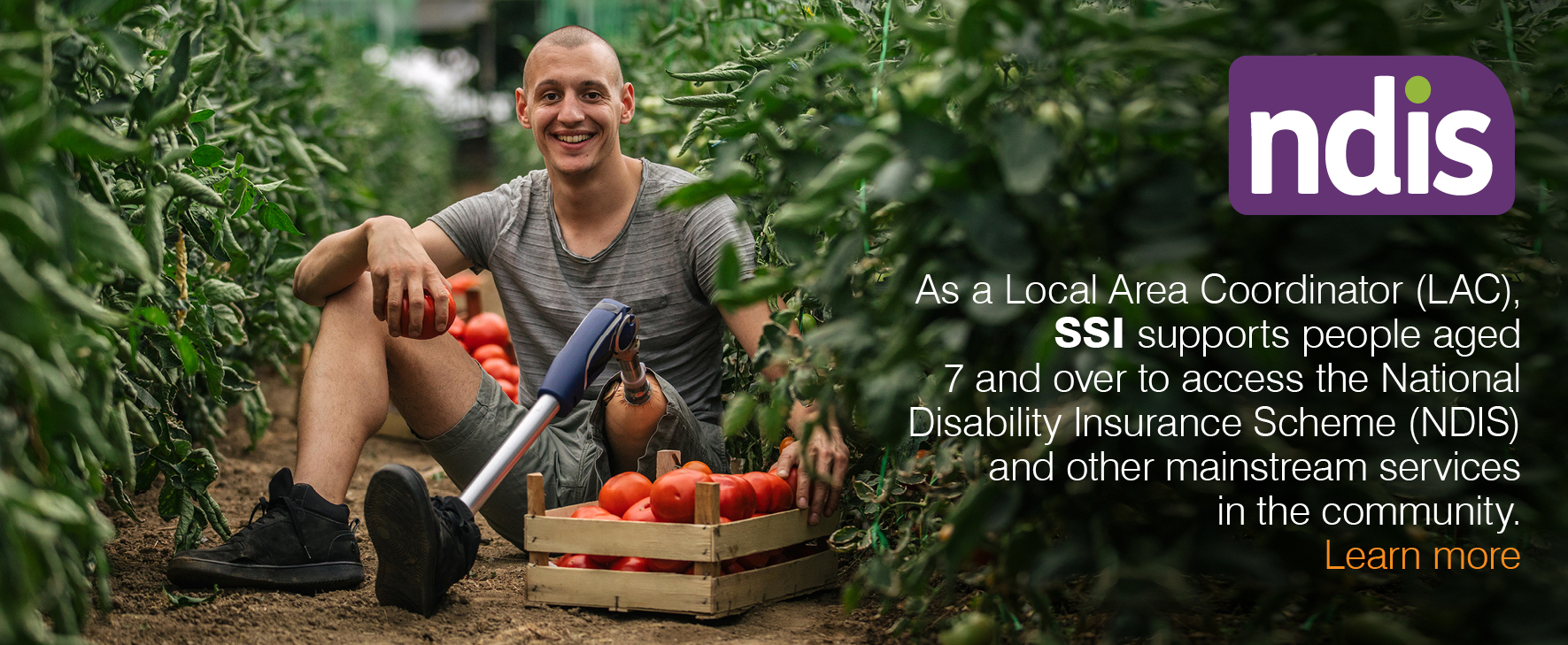 As a Local Area Coordinator (LAC), SSI supports people aged 7 and over to access the National Disability Insurance Scheme (NDIS) and other mainstream services in the community. Learn more.